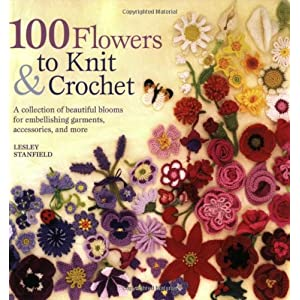 100 Flowers to Knit & Crochet: A Collection of Beautiful Blooms for Embellishing Garments, Accessories, and