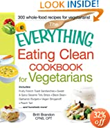 The Everything Eating Clean Cookbook for Vegetarians: Includes Fruity French Toast Sandwiches, Sweet & Spicy Sesame Tofu Strips, Black Bean-Garbanzo Burgers, Vegan Stroganoff, Peach Tart and hundreds more!